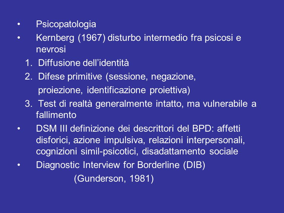 Psicopatologia Kernberg (1967) disturbo intermedio fra psicosi e nevrosi 1. Diffusione dellidentità 2. Difese primitive (sessione, negazione, proiezio