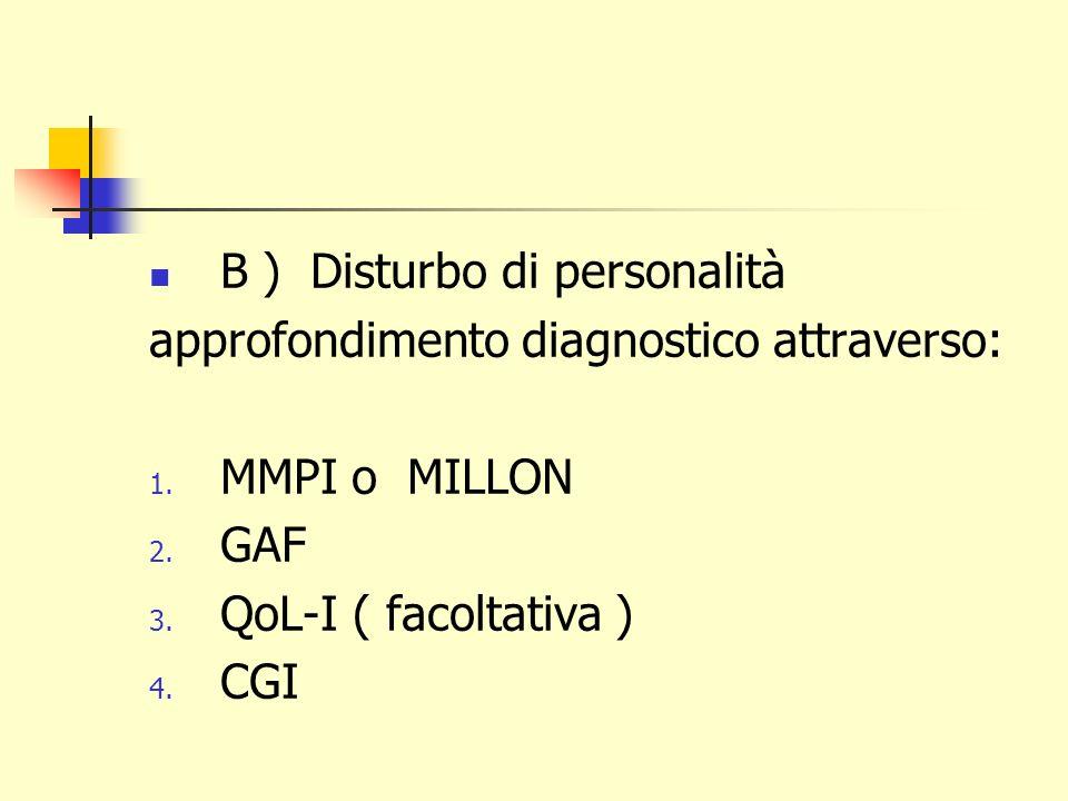B ) Disturbo di personalità approfondimento diagnostico attraverso: 1. MMPI o MILLON 2. GAF 3. QoL-I ( facoltativa ) 4. CGI