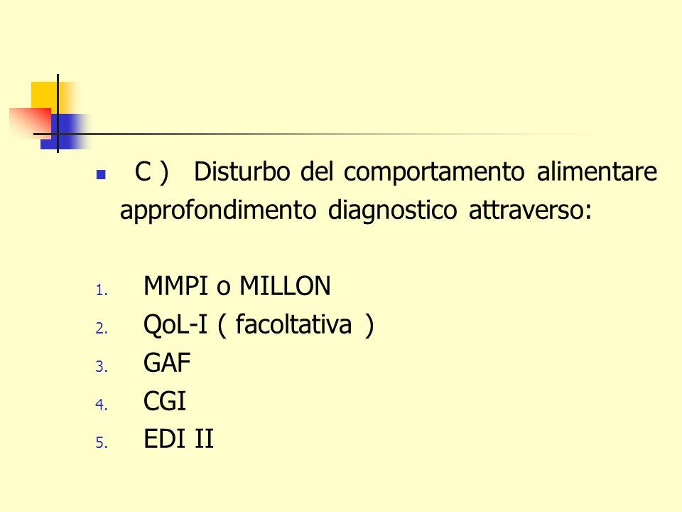 C ) Disturbo del comportamento alimentare approfondimento diagnostico attraverso: 1. MMPI o MILLON 2. QoL-I ( facoltativa ) 3. GAF 4. CGI 5. EDI II