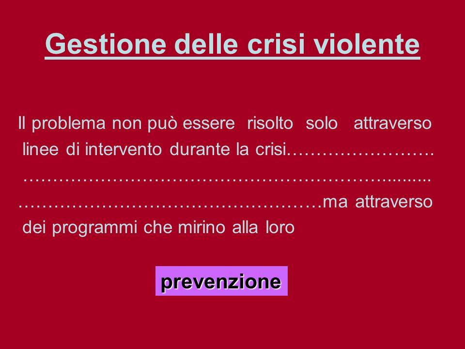 Gestione delle crisi violente Il problema non può essere risolto solo attraverso linee di intervento durante la crisi…………………….