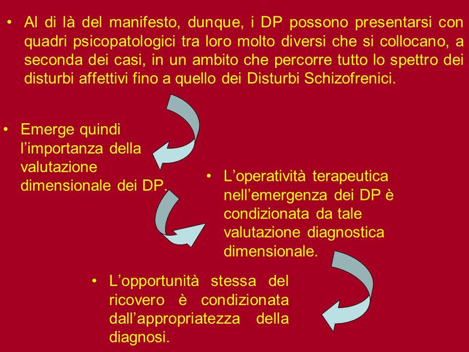 Al di là del manifesto, dunque, i DP possono presentarsi con quadri psicopatologici tra loro molto diversi che si collocano, a seconda dei casi, in un ambito che percorre tutto lo spettro dei disturbi affettivi fino a quello dei Disturbi Schizofrenici.