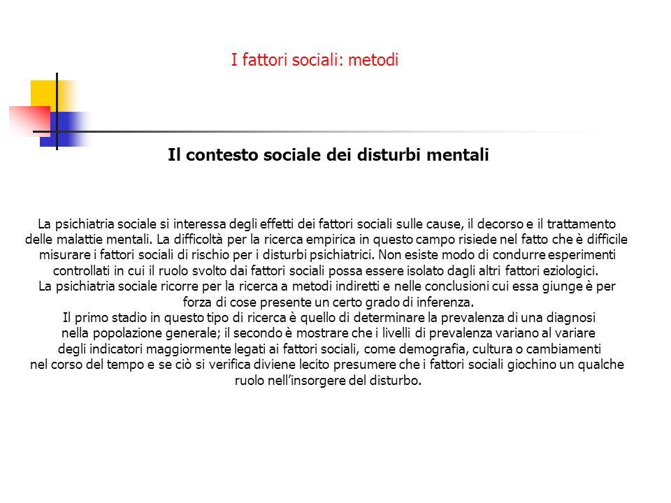 I fattori sociali: metodi Il contesto sociale dei disturbi mentali La psichiatria sociale si interessa degli effetti dei fattori sociali sulle cause,