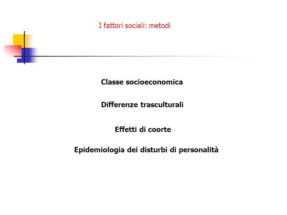 I fattori sociali: metodi Classe socioeconomica Differenze trasculturali Effetti di coorte Epidemiologia dei disturbi di personalità