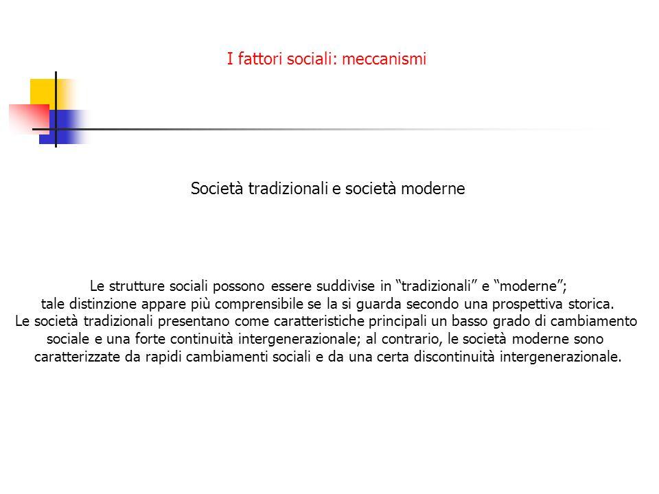 I fattori sociali: meccanismi Società tradizionali e società moderne Le strutture sociali possono essere suddivise in tradizionali e moderne; tale dis