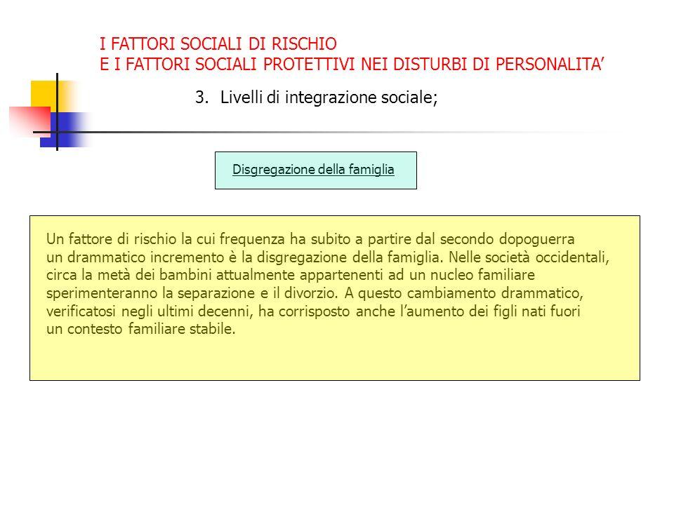 I FATTORI SOCIALI DI RISCHIO E I FATTORI SOCIALI PROTETTIVI NEI DISTURBI DI PERSONALITA 3.Livelli di integrazione sociale; Disgregazione della famigli