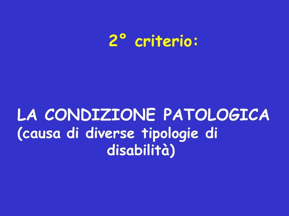 2° criterio: LA CONDIZIONE PATOLOGICA (causa di diverse tipologie di disabilità)