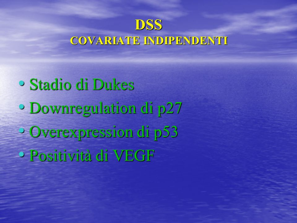 DSS COVARIATE INDIPENDENTI Stadio di Dukes Stadio di Dukes Downregulation di p27 Downregulation di p27 Overexpression di p53 Overexpression di p53 Pos