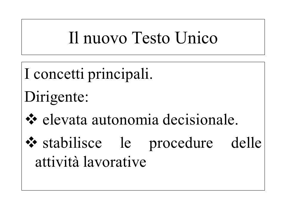 I concetti principali. Dirigente: elevata autonomia decisionale. stabilisce le procedure delle attività lavorative Il nuovo Testo Unico