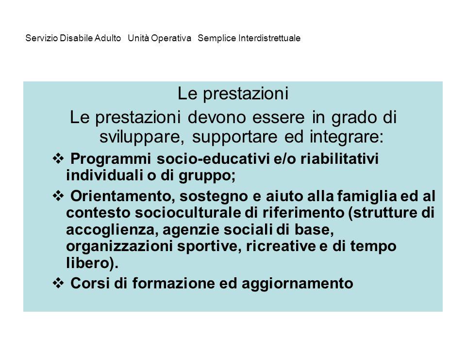 Servizio Disabile Adulto Unità Operativa Semplice Interdistrettuale Le prestazioni Le prestazioni devono essere in grado di sviluppare, supportare ed
