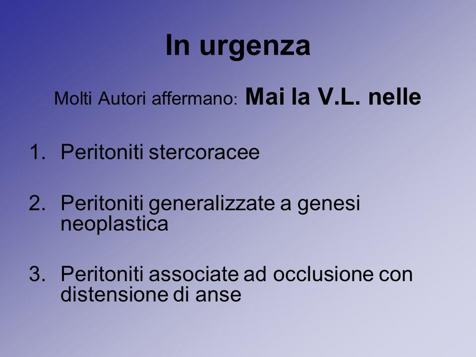In urgenza Molti Autori affermano : Mai la V.L. nelle 1.Peritoniti stercoracee 2.Peritoniti generalizzate a genesi neoplastica 3.Peritoniti associate