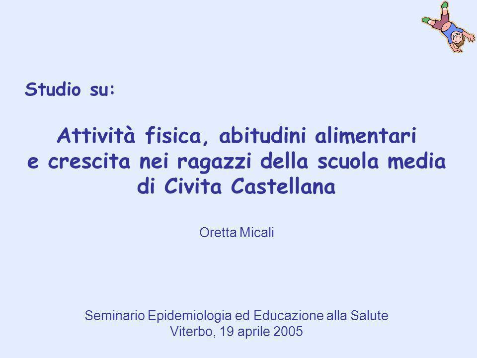 Studio su: Attività fisica, abitudini alimentari e crescita nei ragazzi della scuola media di Civita Castellana Oretta Micali Seminario Epidemiologia ed Educazione alla Salute Viterbo, 19 aprile 2005