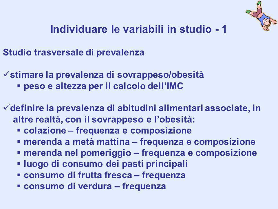 Individuare le variabili in studio - 1 Studio trasversale di prevalenza stimare la prevalenza di sovrappeso/obesità peso e altezza per il calcolo dell