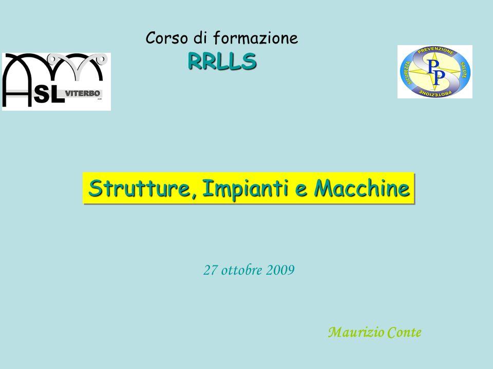 Strutture, Impianti e Macchine RRLLS Corso di formazione RRLLS Maurizio Conte 27 ottobre 2009