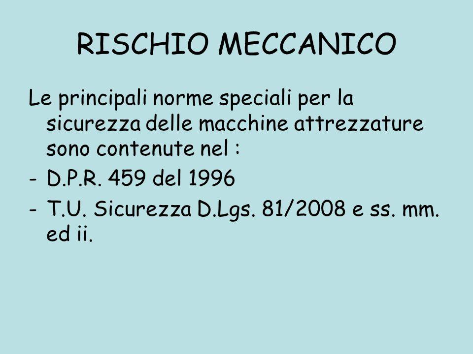 RISCHIO MECCANICO Le principali norme speciali per la sicurezza delle macchine attrezzature sono contenute nel : -D.P.R. 459 del 1996 -T.U. Sicurezza