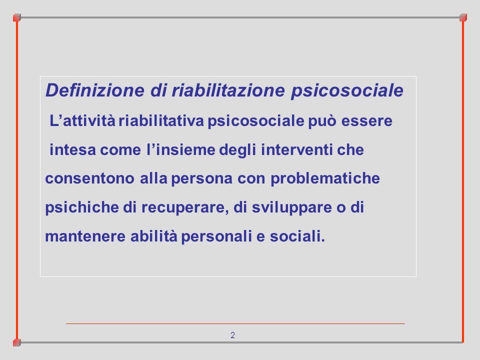 2 Definizione di riabilitazione psicosociale Lattività riabilitativa psicosociale può essere intesa come linsieme degli interventi che consentono alla