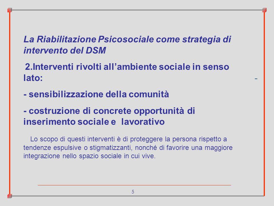 5 - La Riabilitazione Psicosociale come strategia di intervento del DSM 2.Interventi rivolti allambiente sociale in senso lato: - sensibilizzazione de
