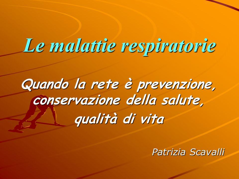 Le malattie respiratorie Quando la rete è prevenzione, conservazione della salute, qualità di vita Patrizia Scavalli