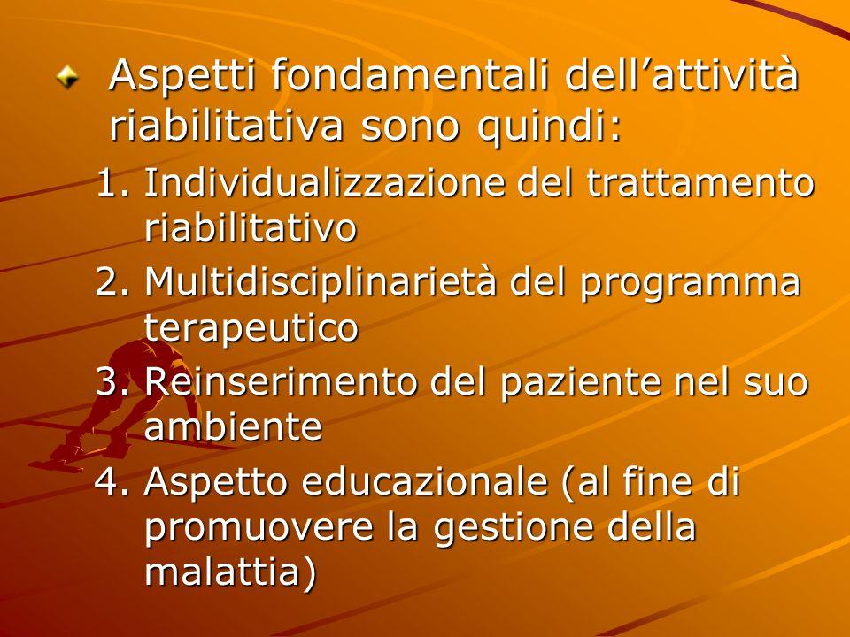 Aspetti fondamentali dellattività riabilitativa sono quindi: 1.Individualizzazione del trattamento riabilitativo 2.Multidisciplinarietà del programma