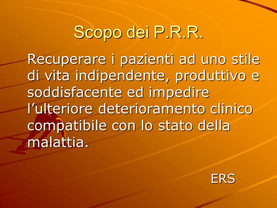 Scopo dei P.R.R. Recuperare i pazienti ad uno stile di vita indipendente, produttivo e soddisfacente ed impedire lulteriore deterioramento clinico com