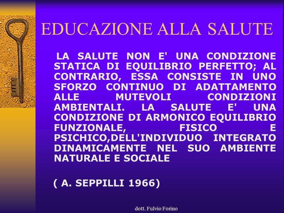 dott. Fulvio Forino EDUCAZIONE ALLA SALUTE LA SALUTE NON E' UNA CONDIZIONE STATICA DI EQUILIBRIO PERFETTO; AL CONTRARIO, ESSA CONSISTE IN UNO SFORZO C