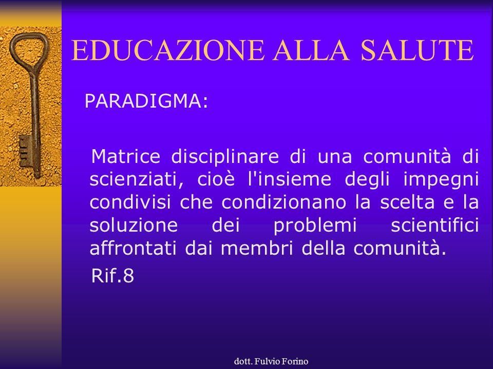 dott. Fulvio Forino EDUCAZIONE ALLA SALUTE PARADIGMA: Matrice disciplinare di una comunità di scienziati, cioè l'insieme degli impegni condivisi che c
