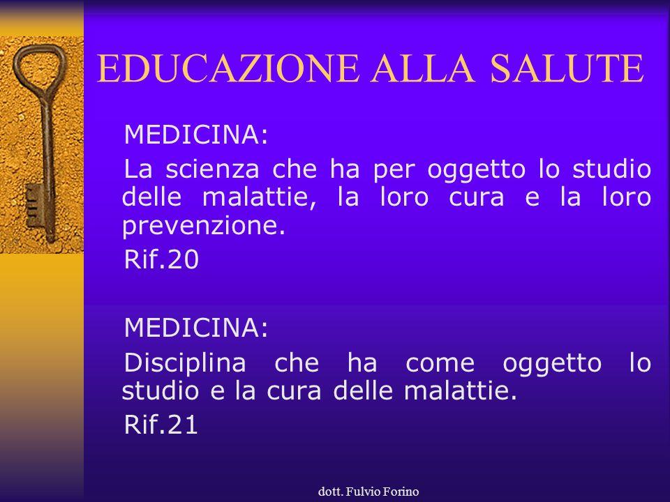 dott. Fulvio Forino EDUCAZIONE ALLA SALUTE MEDICINA: La scienza che ha per oggetto lo studio delle malattie, la loro cura e la loro prevenzione. Rif.2