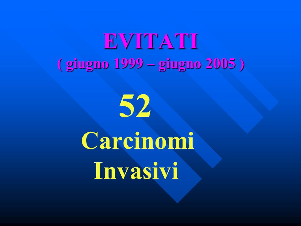 EVITATI ( giugno 1999 – giugno 2005 ) 52 Carcinomi Invasivi