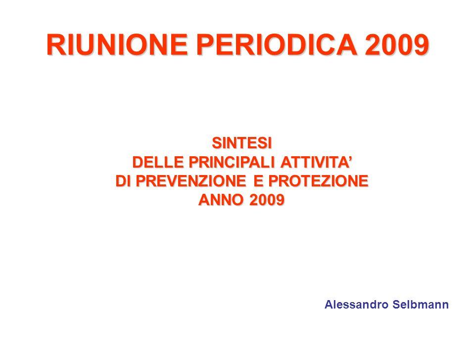 RIUNIONE PERIODICA 2009 SINTESI DELLE PRINCIPALI ATTIVITA DI PREVENZIONE E PROTEZIONE ANNO 2009 Alessandro Selbmann