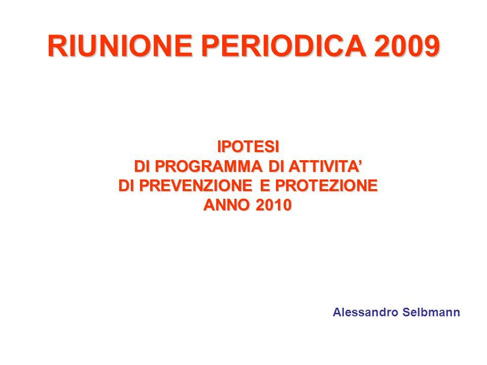 RIUNIONE PERIODICA 2009 IPOTESI DI PROGRAMMA DI ATTIVITA DI PREVENZIONE E PROTEZIONE ANNO 2010 Alessandro Selbmann