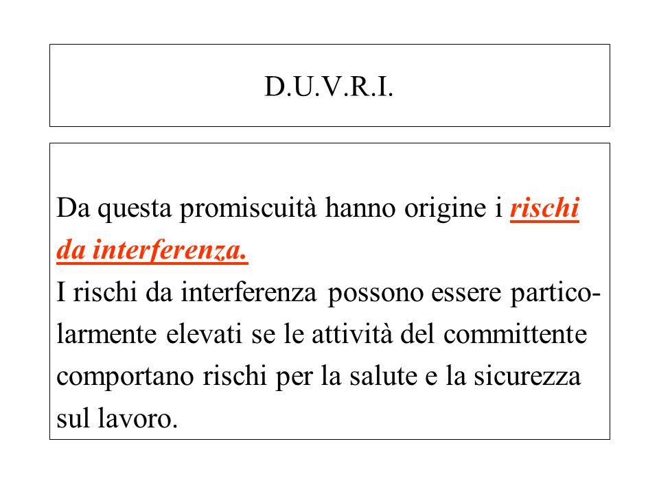 D.U.V.R.I. Da questa promiscuità hanno origine i rischi da interferenza. I rischi da interferenza possono essere partico- larmente elevati se le attiv