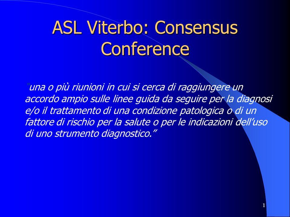 1 ASL Viterbo: Consensus Conference una o più riunioni in cui si cerca di raggiungere un accordo ampio sulle linee guida da seguire per la diagnosi e/o il trattamento di una condizione patologica o di un fattore di rischio per la salute o per le indicazioni delluso di uno strumento diagnostico.