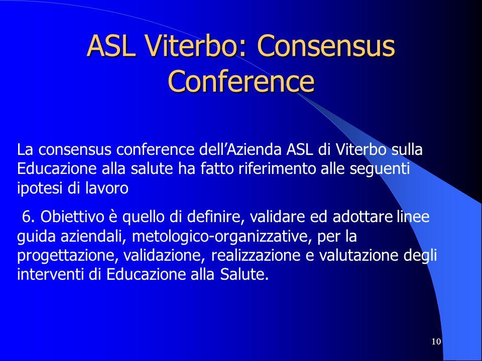 10 ASL Viterbo: Consensus Conference La consensus conference dellAzienda ASL di Viterbo sulla Educazione alla salute ha fatto riferimento alle seguenti ipotesi di lavoro 6.