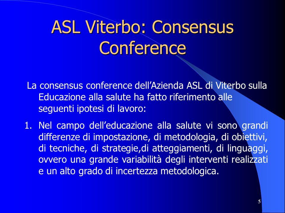 5 ASL Viterbo: Consensus Conference La consensus conference dellAzienda ASL di Viterbo sulla Educazione alla salute ha fatto riferimento alle seguenti ipotesi di lavoro: 1.Nel campo delleducazione alla salute vi sono grandi differenze di impostazione, di metodologia, di obiettivi, di tecniche, di strategie,di atteggiamenti, di linguaggi, ovvero una grande variabilità degli interventi realizzati e un alto grado di incertezza metodologica.