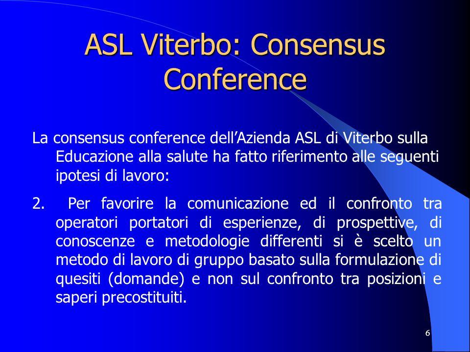 6 ASL Viterbo: Consensus Conference La consensus conference dellAzienda ASL di Viterbo sulla Educazione alla salute ha fatto riferimento alle seguenti ipotesi di lavoro: 2.