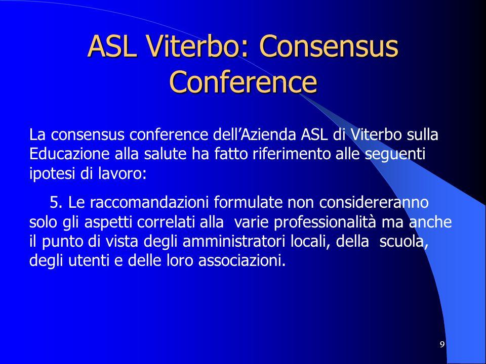 9 ASL Viterbo: Consensus Conference La consensus conference dellAzienda ASL di Viterbo sulla Educazione alla salute ha fatto riferimento alle seguenti ipotesi di lavoro: 5.