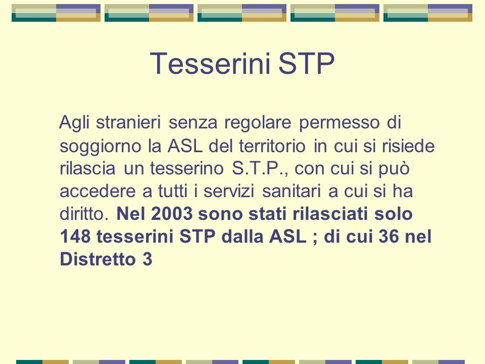 Tesserini STP Agli stranieri senza regolare permesso di soggiorno la ASL del territorio in cui si risiede rilascia un tesserino S.T.P., con cui si può