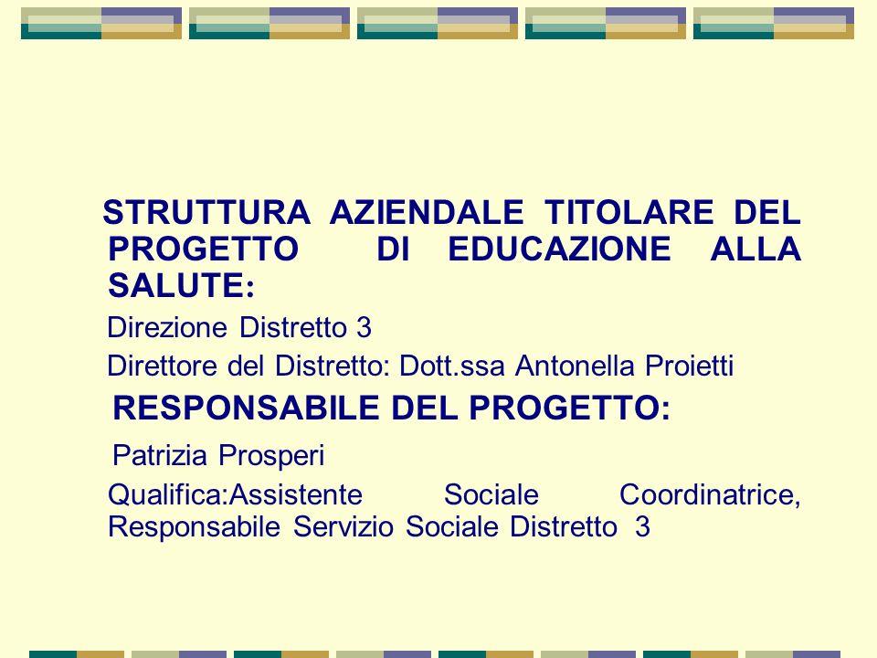 STRUTTURA AZIENDALE TITOLARE DEL PROGETTO DI EDUCAZIONE ALLA SALUTE : Direzione Distretto 3 Direttore del Distretto: Dott.ssa Antonella Proietti RESPO