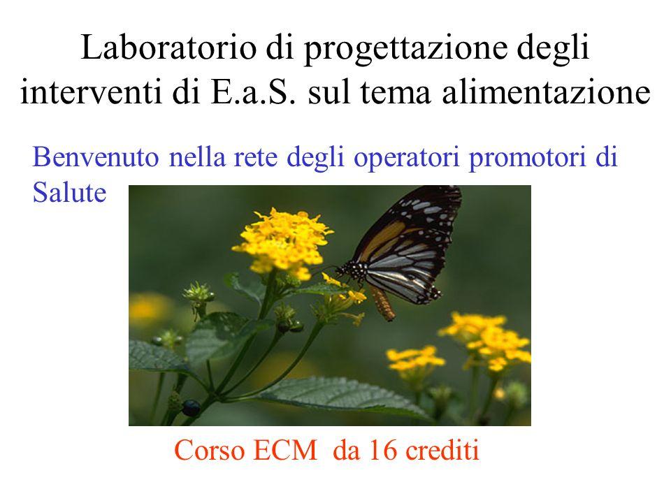 Laboratorio di progettazione degli interventi di E.a.S. sul tema alimentazione Benvenuto nella rete degli operatori promotori di Salute Corso ECM da 1
