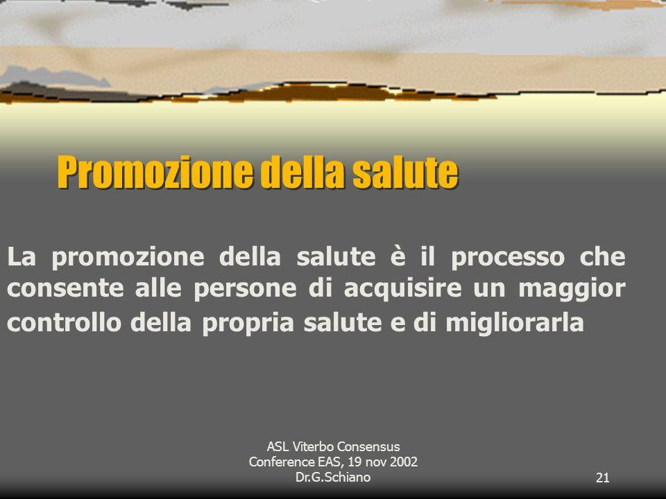 ASL Viterbo Consensus Conference EAS, 19 nov 2002 Dr.G.Schiano21 Promozione della salute La promozione della salute è il processo che consente alle persone di acquisire un maggior controllo della propria salute e di migliorarla