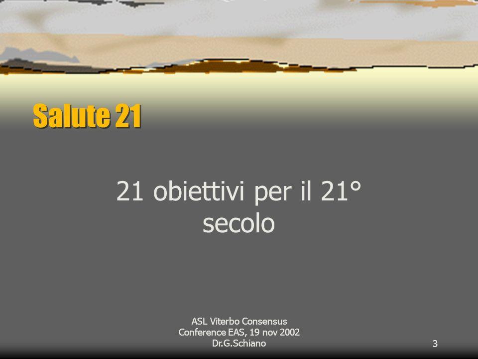 ASL Viterbo Consensus Conference EAS, 19 nov 2002 Dr.G.Schiano3 Salute 21 21 obiettivi per il 21° secolo
