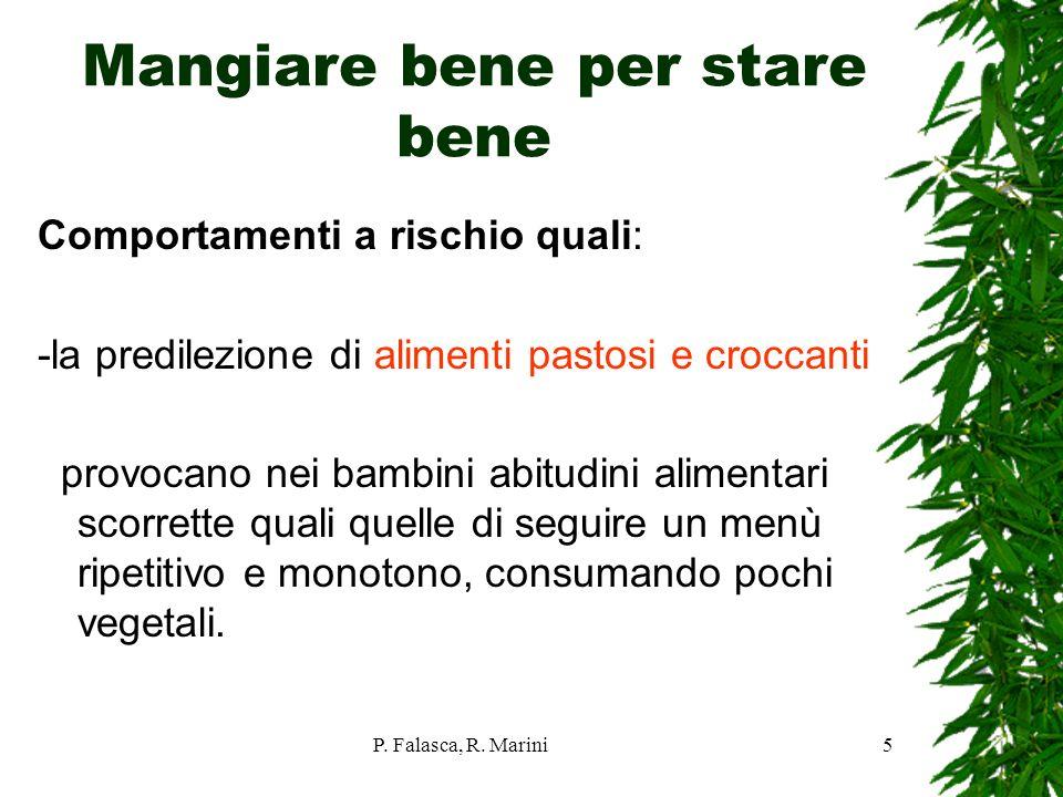 P. Falasca, R. Marini5 Mangiare bene per stare bene Comportamenti a rischio quali: -la predilezione di alimenti pastosi e croccanti provocano nei bamb