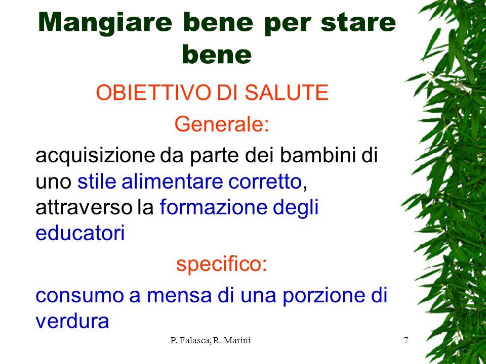 P. Falasca, R. Marini7 Mangiare bene per stare bene OBIETTIVO DI SALUTE Generale: acquisizione da parte dei bambini di uno stile alimentare corretto,