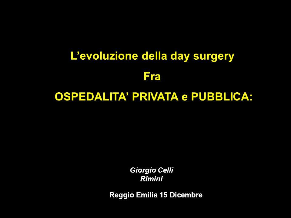 Lintegrazione pubblico privato Levoluzione della day surgery Fra OSPEDALITA PRIVATA e PUBBLICA: Reggio Emilia 15 Dicembre Giorgio Celli Rimini