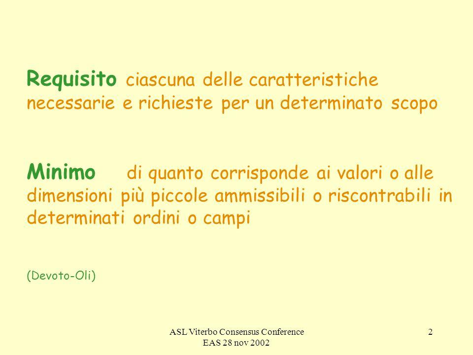 ASL Viterbo Consensus Conference EAS 28 nov 2002 2 Requisito ciascuna delle caratteristiche necessarie e richieste per un determinato scopo Minimo di quanto corrisponde ai valori o alle dimensioni più piccole ammissibili o riscontrabili in determinati ordini o campi (Devoto-Oli)