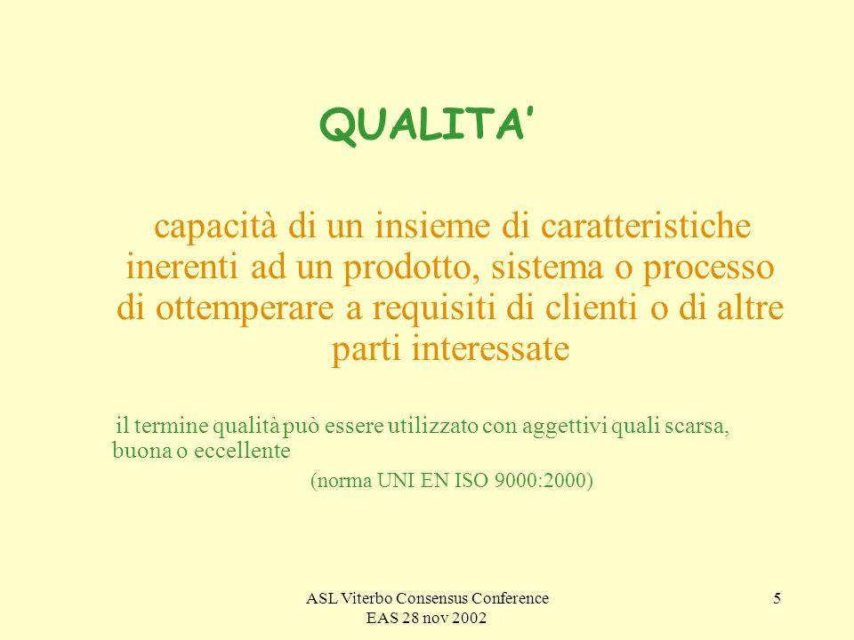 ASL Viterbo Consensus Conference EAS 28 nov 2002 5 QUALITA capacità di un insieme di caratteristiche inerenti ad un prodotto, sistema o processo di ottemperare a requisiti di clienti o di altre parti interessate il termine qualità può essere utilizzato con aggettivi quali scarsa, buona o eccellente (norma UNI EN ISO 9000:2000)