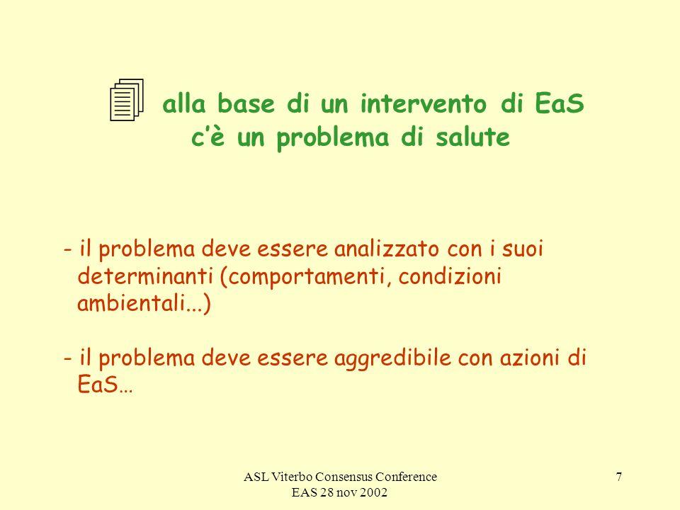 ASL Viterbo Consensus Conference EAS 28 nov 2002 7 4 alla base di un intervento di EaS cè un problema di salute - il problema deve essere analizzato con i suoi determinanti (comportamenti, condizioni ambientali...) - il problema deve essere aggredibile con azioni di EaS…