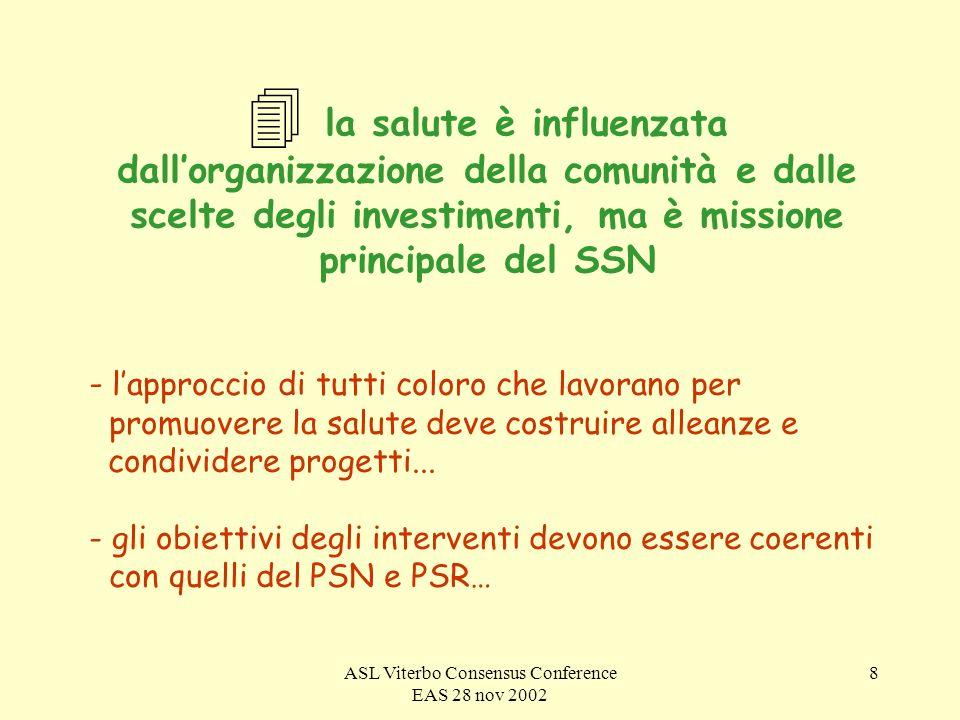 ASL Viterbo Consensus Conference EAS 28 nov 2002 8 4 la salute è influenzata dallorganizzazione della comunità e dalle scelte degli investimenti, ma è missione principale del SSN - lapproccio di tutti coloro che lavorano per promuovere la salute deve costruire alleanze e condividere progetti...