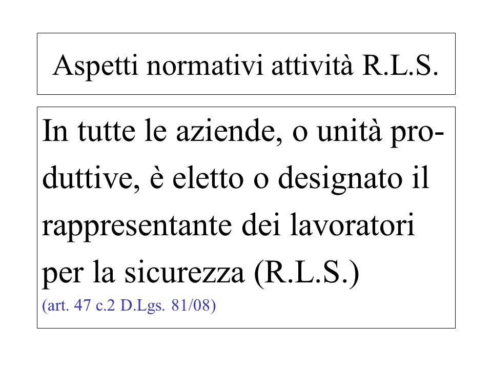 In tutte le aziende, o unità pro- duttive, è eletto o designato il rappresentante dei lavoratori per la sicurezza (R.L.S.) (art. 47 c.2 D.Lgs. 81/08)