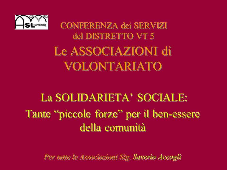 CONFERENZA dei SERVIZI del DISTRETTO VT 5 Le ASSOCIAZIONI di VOLONTARIATO La SOLIDARIETA SOCIALE: Tante piccole forze per il ben-essere della comunità