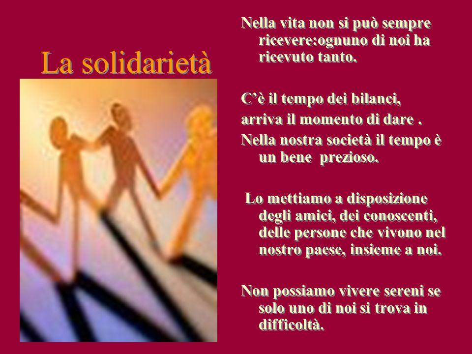 La solidarietà Nella vita non si può sempre ricevere:ognuno di noi ha ricevuto tanto. Cè il tempo dei bilanci, arriva il momento di dare. Nella nostra